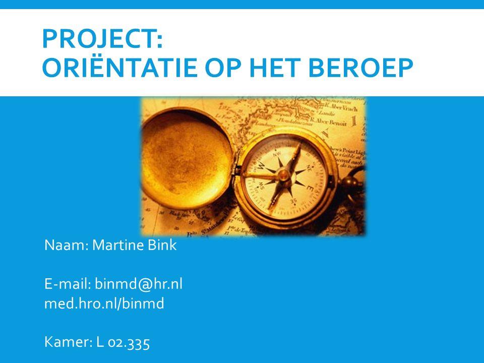 PROJECT: ORIËNTATIE OP HET BEROEP Naam: Martine Bink E-mail: binmd@hr.nl med.hro.nl/binmd Kamer: L 02.335