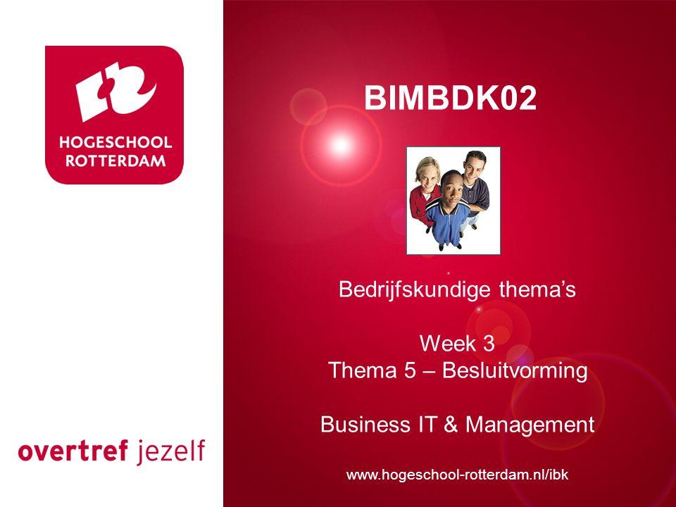 Presentatie titel Rotterdam, 00 januari 2007 BIMBDK02 Bedrijfskundige thema's Week 3 Thema 5 – Besluitvorming Business IT & Management www.hogeschool-rotterdam.nl/ibk