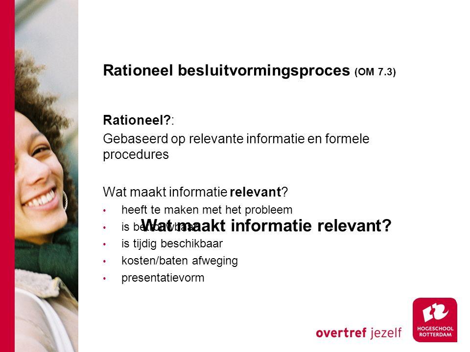 Rationeel besluitvormingsproces (OM 7.3) Rationeel?: Gebaseerd op relevante informatie en formele procedures Wat maakt informatie relevant.