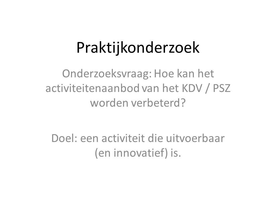 Praktijkonderzoek Onderzoeksvraag: Hoe kan het activiteitenaanbod van het KDV / PSZ worden verbeterd? Doel: een activiteit die uitvoerbaar (en innovat