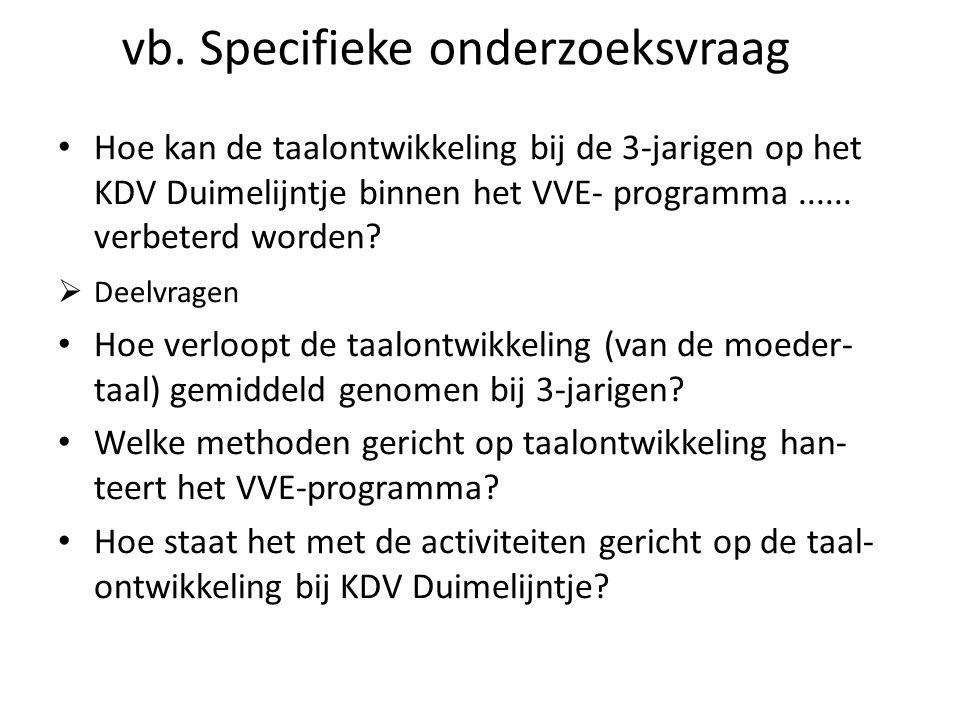 vb. Specifieke onderzoeksvraag Hoe kan de taalontwikkeling bij de 3-jarigen op het KDV Duimelijntje binnen het VVE- programma...... verbeterd worden?