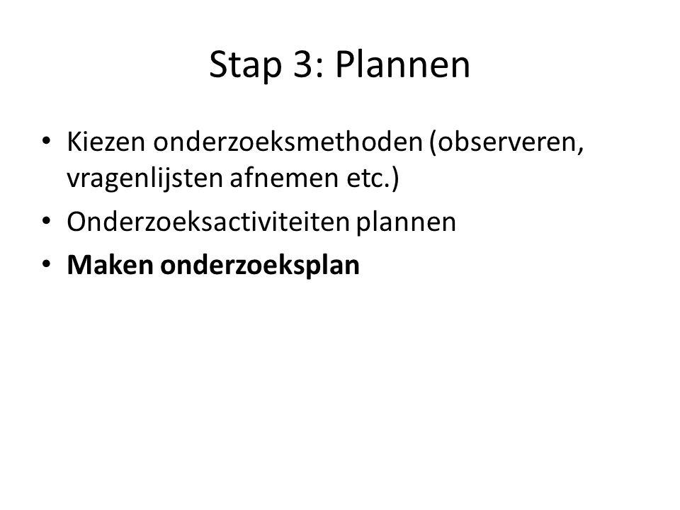 Stap 3: Plannen Kiezen onderzoeksmethoden (observeren, vragenlijsten afnemen etc.) Onderzoeksactiviteiten plannen Maken onderzoeksplan