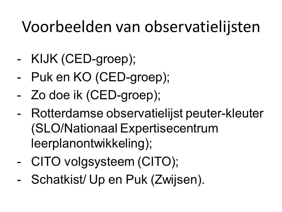 Voorbeelden van observatielijsten -KIJK (CED-groep); -Puk en KO (CED-groep); -Zo doe ik (CED-groep); -Rotterdamse observatielijst peuter-kleuter (SLO/Nationaal Expertisecentrum leerplanontwikkeling); -CITO volgsysteem (CITO); -Schatkist/ Up en Puk (Zwijsen).