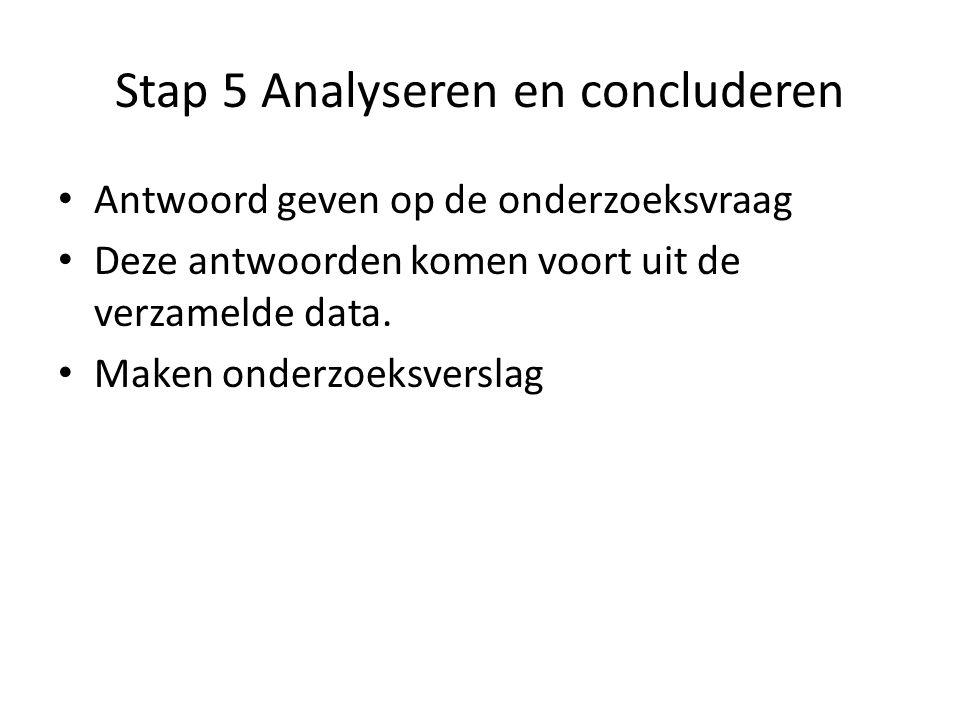 Stap 5 Analyseren en concluderen Antwoord geven op de onderzoeksvraag Deze antwoorden komen voort uit de verzamelde data. Maken onderzoeksverslag
