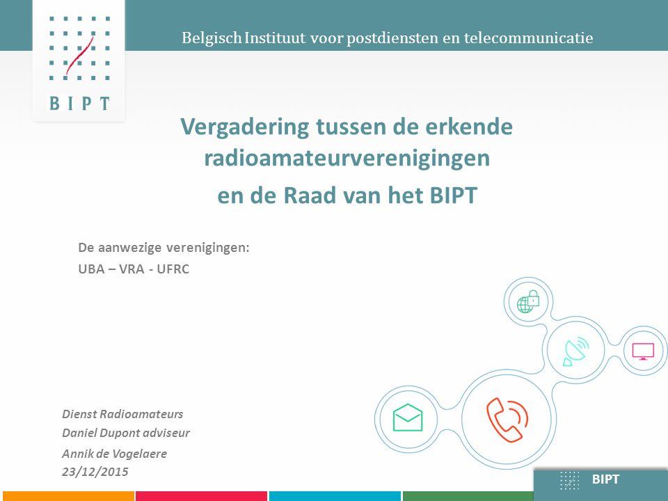 BIPT Belgisch Instituut voor postdiensten en telecommunicatie Vergadering tussen de erkende radioamateurverenigingen en de Raad van het BIPT De aanwezige verenigingen: UBA – VRA - UFRC Dienst Radioamateurs Daniel Dupont adviseur Annik de Vogelaere 23/12/2015