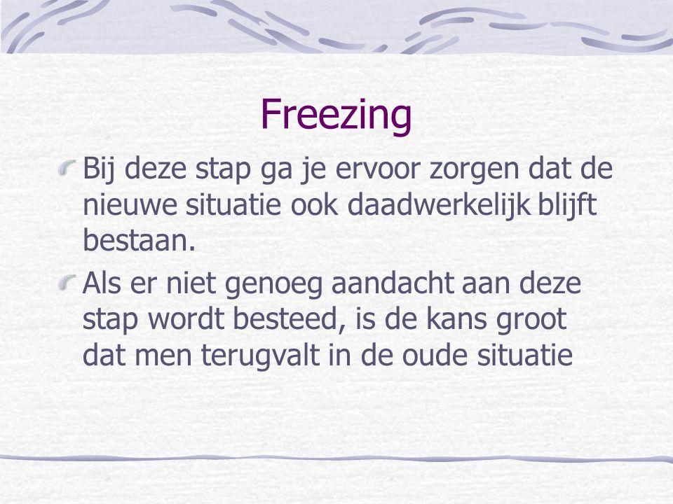 Freezing Bij deze stap ga je ervoor zorgen dat de nieuwe situatie ook daadwerkelijk blijft bestaan. Als er niet genoeg aandacht aan deze stap wordt be