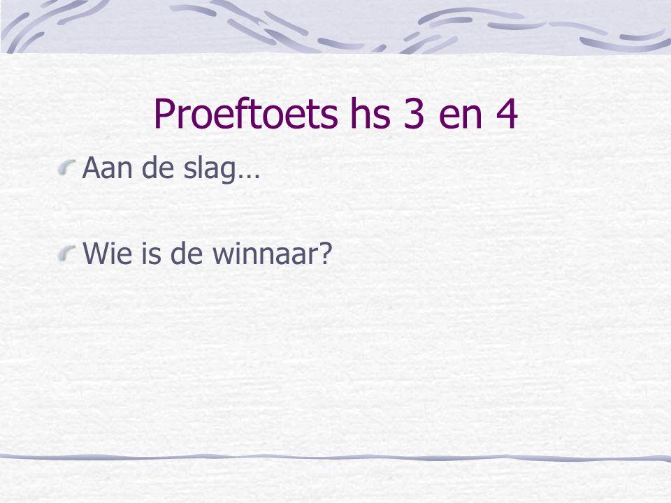Proeftoets hs 3 en 4 Aan de slag… Wie is de winnaar?