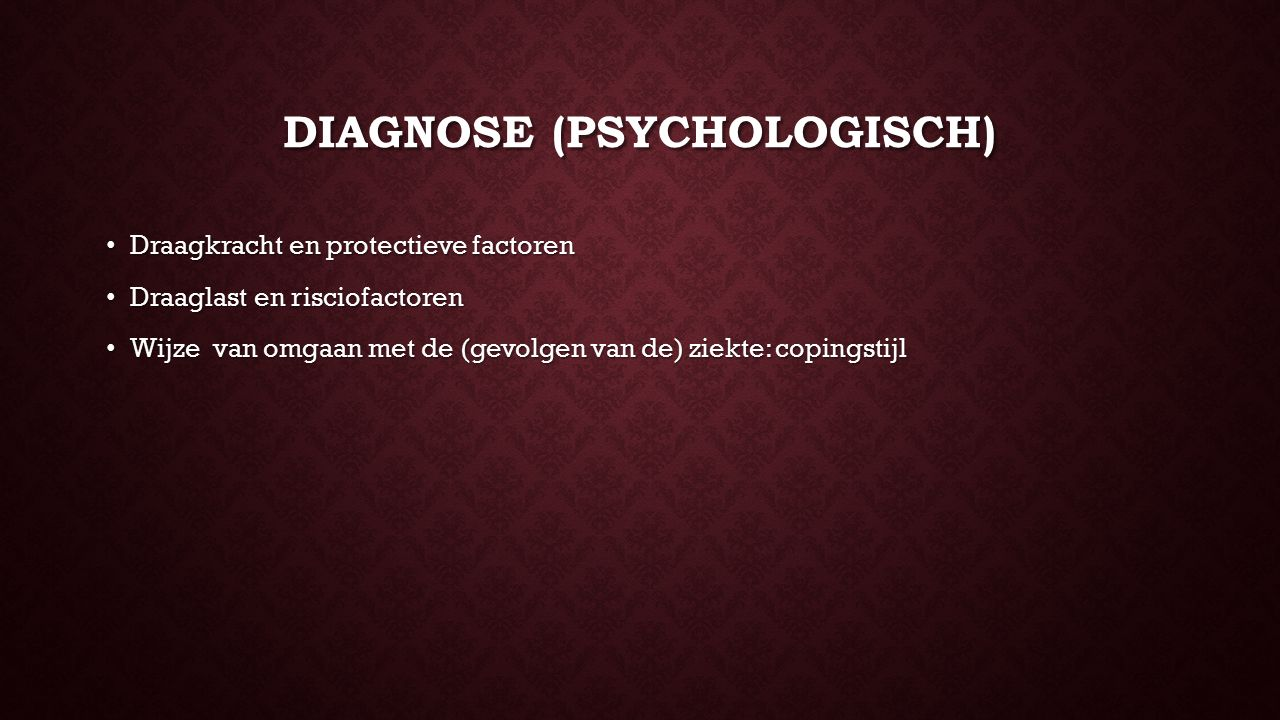 DIAGNOSE (PSYCHOLOGISCH) Draagkracht en protectieve factoren Draagkracht en protectieve factoren Draaglast en risciofactoren Draaglast en risciofactoren Wijze van omgaan met de (gevolgen van de) ziekte: copingstijl Wijze van omgaan met de (gevolgen van de) ziekte: copingstijl