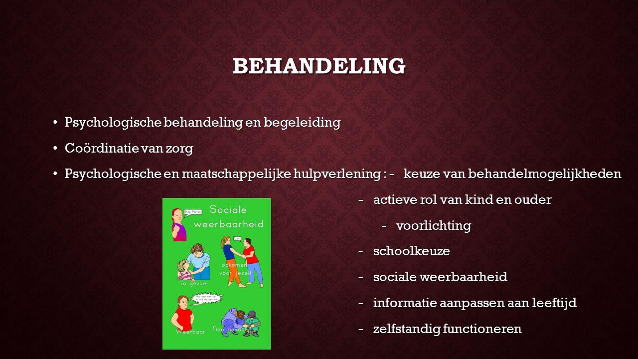 BEHANDELING Psychologische behandeling en begeleiding Psychologische behandeling en begeleiding Coördinatie van zorg Coördinatie van zorg Psychologische en maatschappelijke hulpverlening : - keuze van behandelmogelijkheden Psychologische en maatschappelijke hulpverlening : - keuze van behandelmogelijkheden - actieve rol van kind en ouder - actieve rol van kind en ouder - voorlichting - voorlichting - schoolkeuze - schoolkeuze - sociale weerbaarheid - sociale weerbaarheid - informatie aanpassen aan leeftijd - informatie aanpassen aan leeftijd - zelfstandig functioneren - zelfstandig functioneren