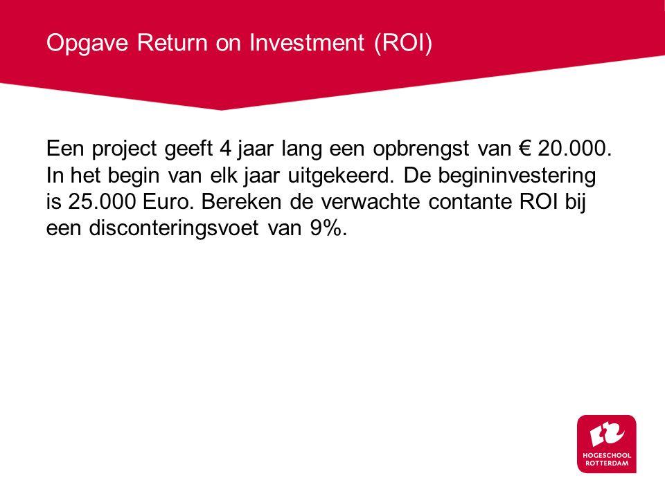 Opgave Return on Investment (ROI) Een project geeft 4 jaar lang een opbrengst van € 20.000.