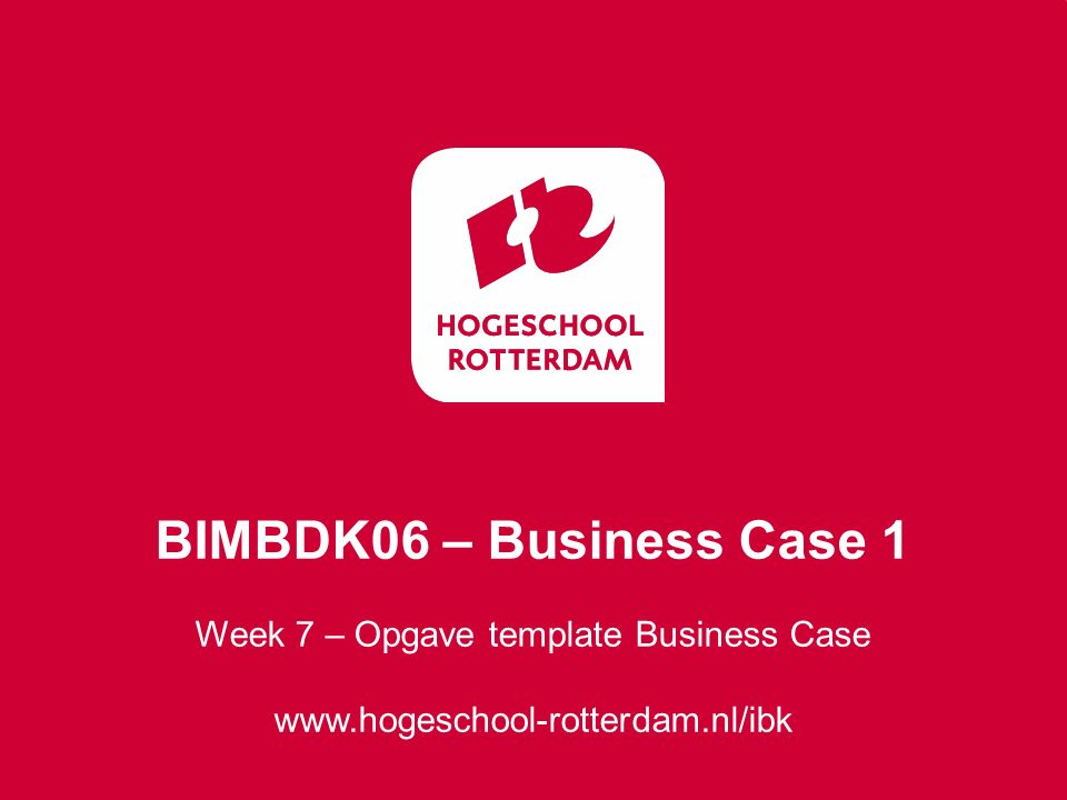 Week 7 – Opgave template Business Case www.hogeschool-rotterdam.nl/ibk BIMBDK06 – Business Case 1