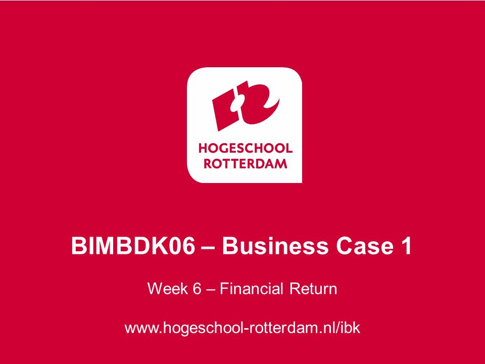 Week 6 – Financial Return www.hogeschool-rotterdam.nl/ibk BIMBDK06 – Business Case 1