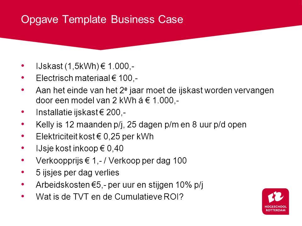 Opgave Template Business Case IJskast (1,5kWh) € 1.000,- Electrisch materiaal € 100,- Aan het einde van het 2 e jaar moet de ijskast worden vervangen door een model van 2 kWh á € 1.000,- Installatie ijskast € 200,- Kelly is 12 maanden p/j, 25 dagen p/m en 8 uur p/d open Elektriciteit kost € 0,25 per kWh IJsje kost inkoop € 0,40 Verkoopprijs € 1,- / Verkoop per dag 100 5 ijsjes per dag verlies Arbeidskosten €5,- per uur en stijgen 10% p/j Wat is de TVT en de Cumulatieve ROI?