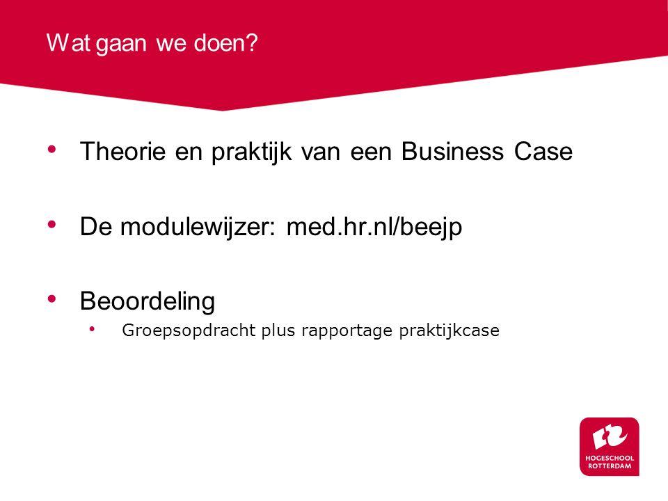 Wat gaan we doen? Theorie en praktijk van een Business Case De modulewijzer: med.hr.nl/beejp Beoordeling Groepsopdracht plus rapportage praktijkcase