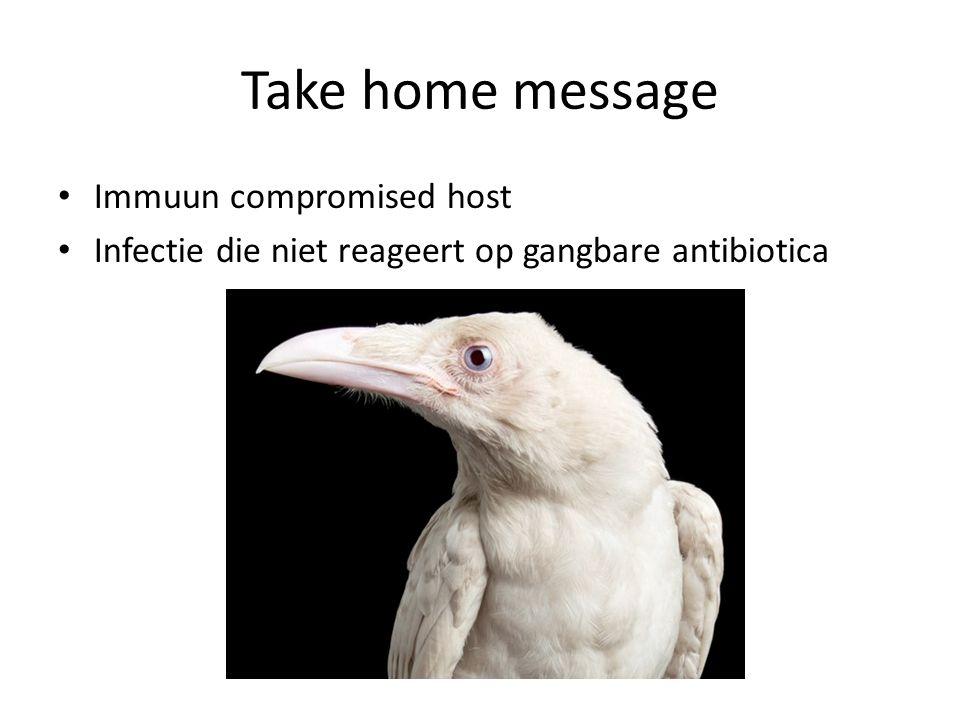 Take home message Immuun compromised host Infectie die niet reageert op gangbare antibiotica