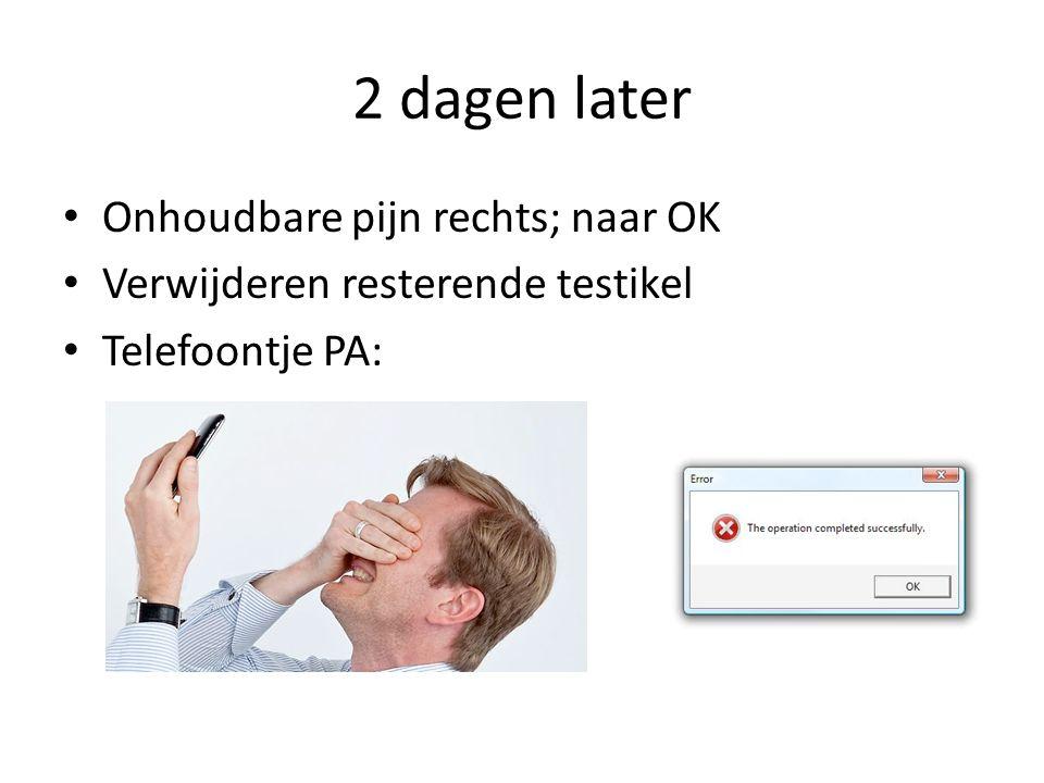 2 dagen later Onhoudbare pijn rechts; naar OK Verwijderen resterende testikel Telefoontje PA: