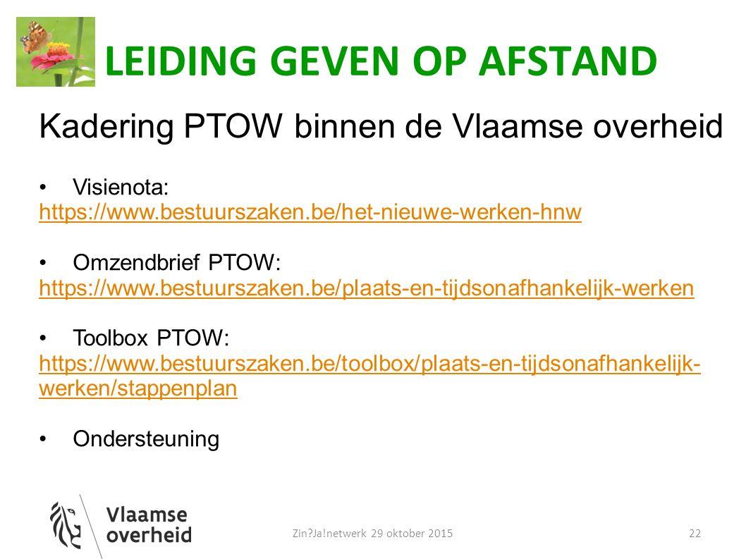 LEIDING GEVEN OP AFSTAND Kadering PTOW binnen de Vlaamse overheid Visienota: https://www.bestuurszaken.be/het-nieuwe-werken-hnw Omzendbrief PTOW: https://www.bestuurszaken.be/plaats-en-tijdsonafhankelijk-werken Toolbox PTOW: https://www.bestuurszaken.be/toolbox/plaats-en-tijdsonafhankelijk- werken/stappenplan Ondersteuning Zin Ja!netwerk 29 oktober 201522