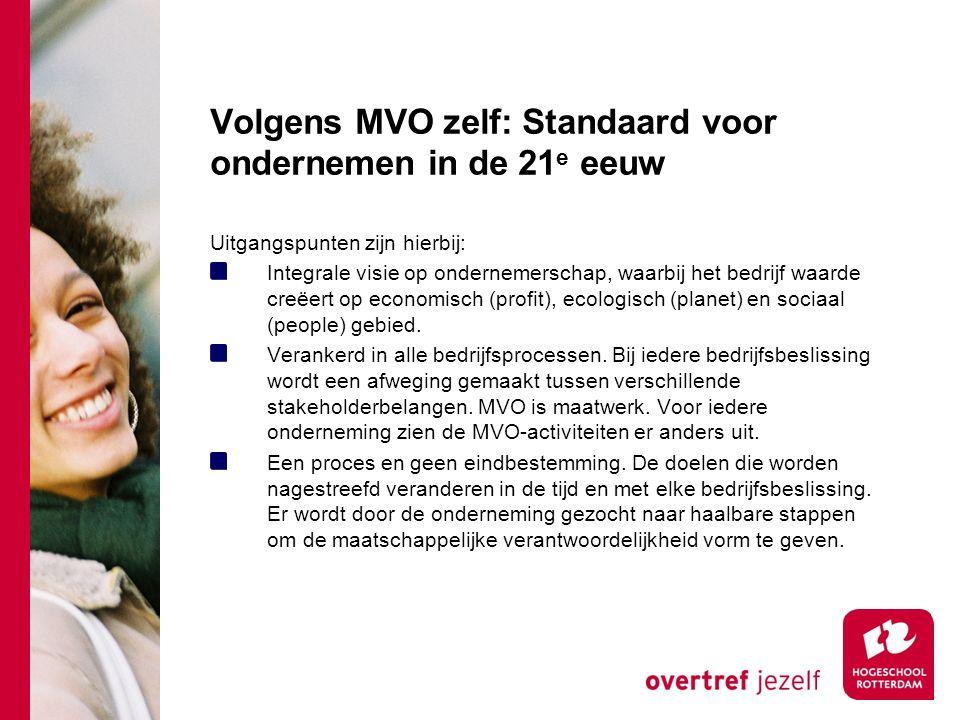 Volgens MVO zelf: Standaard voor ondernemen in de 21 e eeuw Uitgangspunten zijn hierbij: Integrale visie op ondernemerschap, waarbij het bedrijf waarde creëert op economisch (profit), ecologisch (planet) en sociaal (people) gebied.