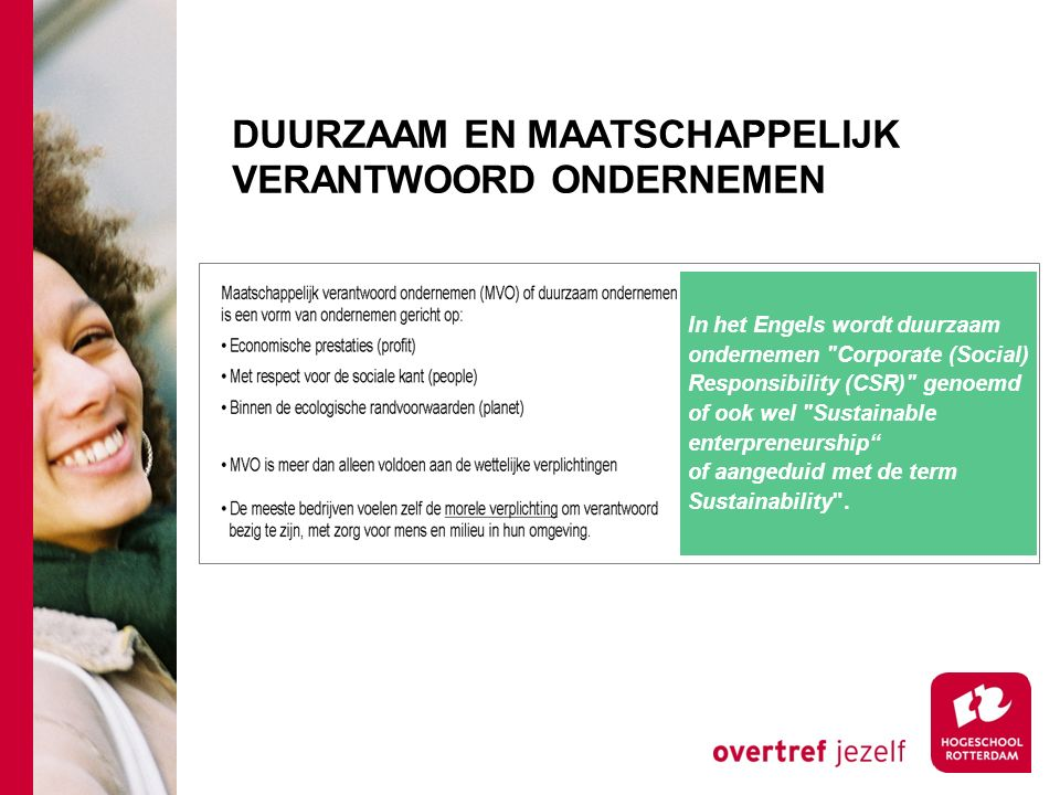 DUURZAAM EN MAATSCHAPPELIJK VERANTWOORD ONDERNEMEN In het Engels wordt duurzaam ondernemen Corporate (Social) Responsibility (CSR) genoemd of ook wel Sustainable enterpreneurship of aangeduid met de term Sustainability .