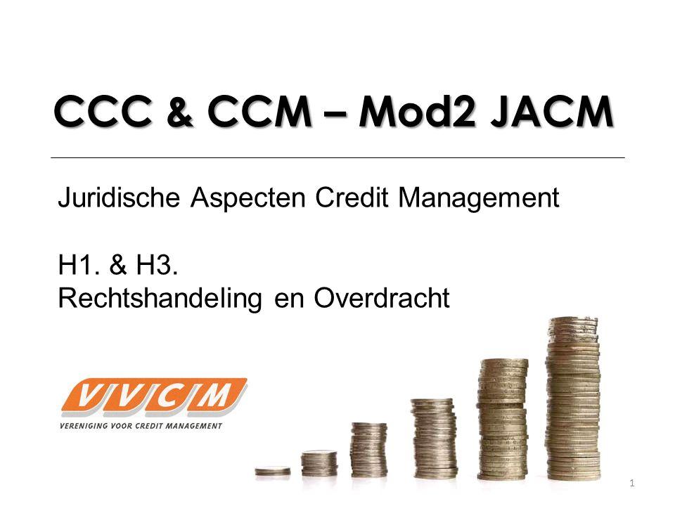 1 CCC & CCM – Mod2 JACM Juridische Aspecten Credit Management H1. & H3. Rechtshandeling en Overdracht