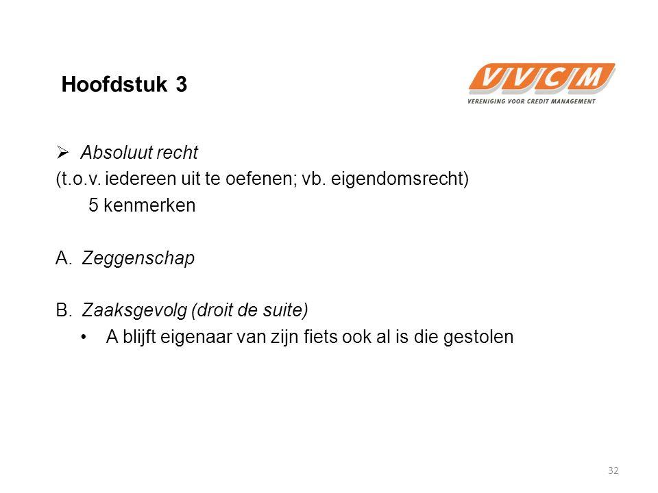 Hoofdstuk 3  Absoluut recht (t.o.v. iedereen uit te oefenen; vb. eigendomsrecht) 5 kenmerken A. Zeggenschap B. Zaaksgevolg (droit de suite) A blijft