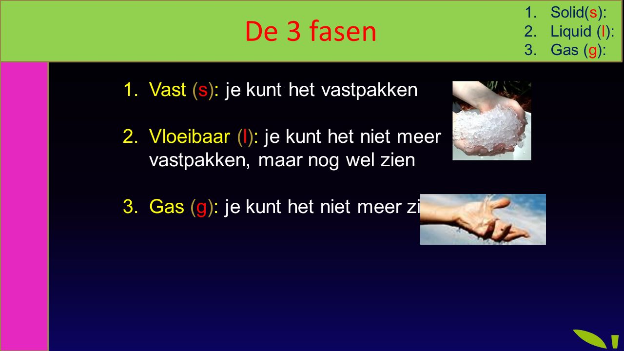 1.Vast (s): je kunt het vastpakken 2.Vloeibaar (l): je kunt het niet meer vastpakken, maar nog wel zien 3.Gas (g): je kunt het niet meer zien De 3 fasen 1.Solid(s): 2.Liquid (l): 3.Gas (g):