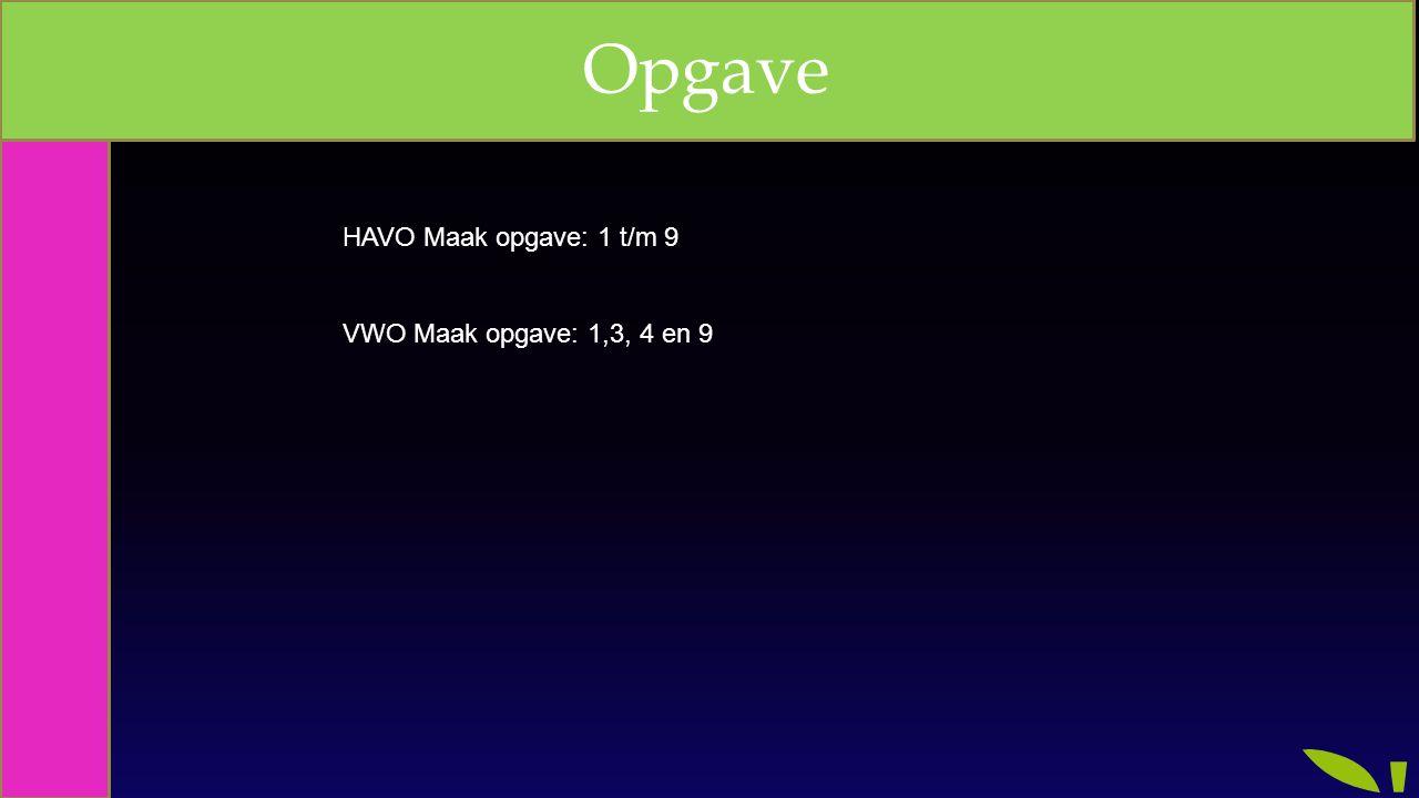 Opgave HAVO Maak opgave: 1 t/m 9 VWO Maak opgave: 1,3, 4 en 9