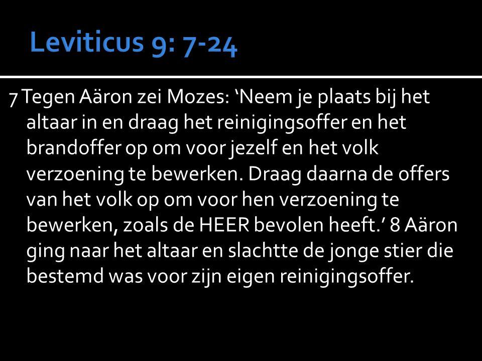 7 Tegen Aäron zei Mozes: 'Neem je plaats bij het altaar in en draag het reinigingsoffer en het brandoffer op om voor jezelf en het volk verzoening te bewerken.