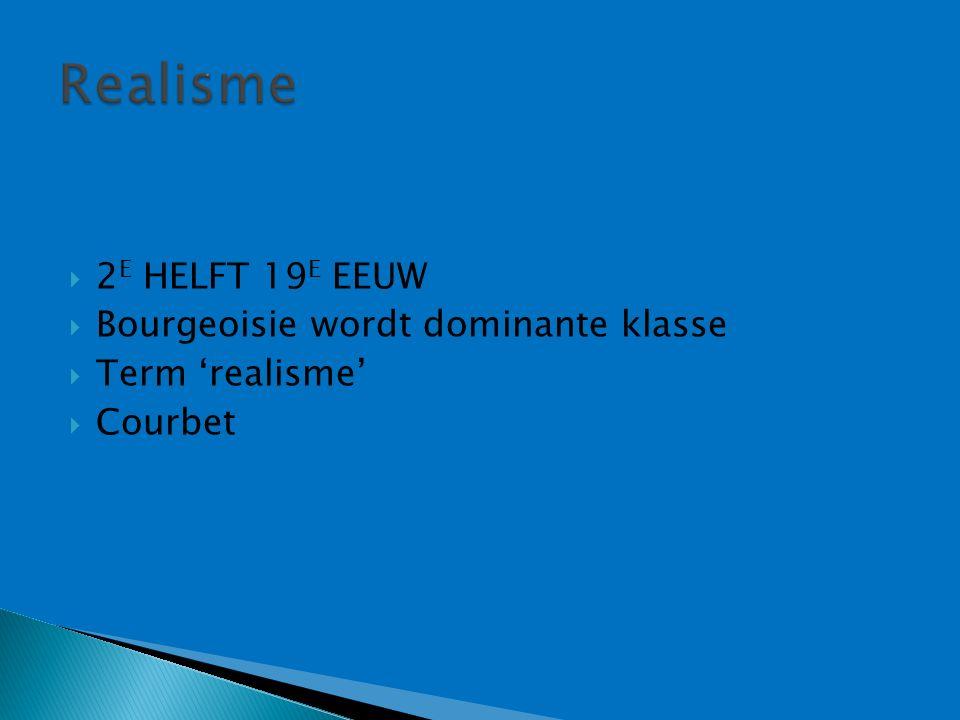  2 E HELFT 19 E EEUW  Bourgeoisie wordt dominante klasse  Term 'realisme'  Courbet