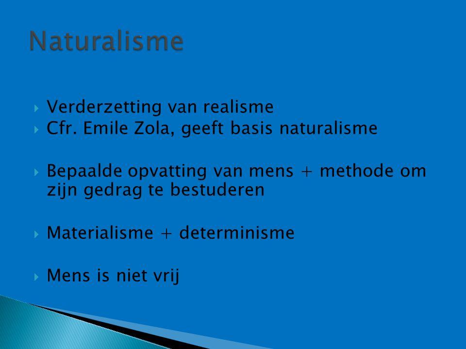  Verderzetting van realisme  Cfr. Emile Zola, geeft basis naturalisme  Bepaalde opvatting van mens + methode om zijn gedrag te bestuderen  Materia