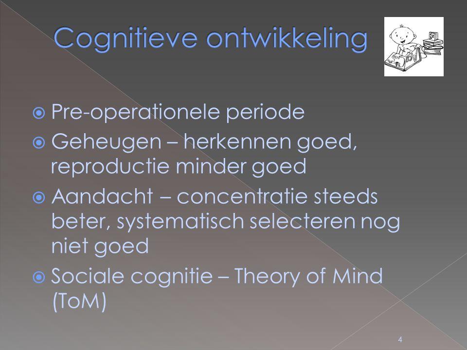  Pre-operationele periode  Geheugen – herkennen goed, reproductie minder goed  Aandacht – concentratie steeds beter, systematisch selecteren nog niet goed  Sociale cognitie – Theory of Mind (ToM) 4