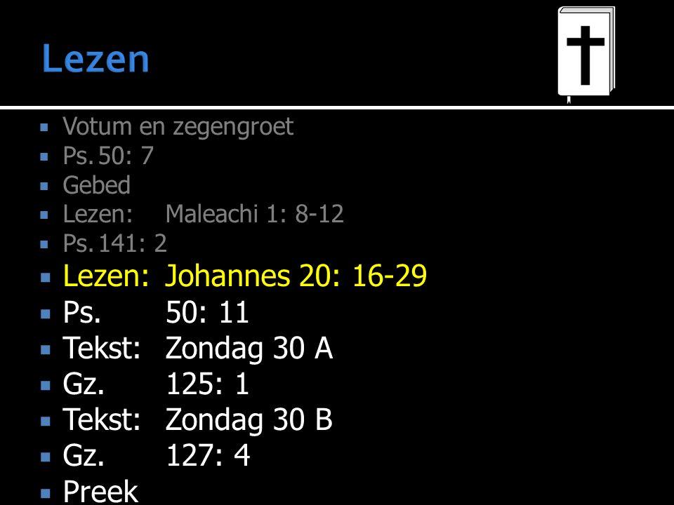  Votum en zegengroet  Ps.50: 7  Gebed  Lezen:Maleachi 1: 8-12  Ps.141: 2  Lezen:Johannes 20: 16-29  Ps.