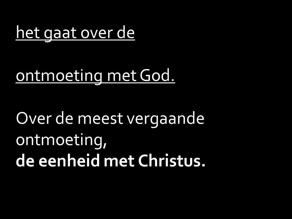 het gaat over de ontmoeting met God. Over de meest vergaande ontmoeting, de eenheid met Christus.