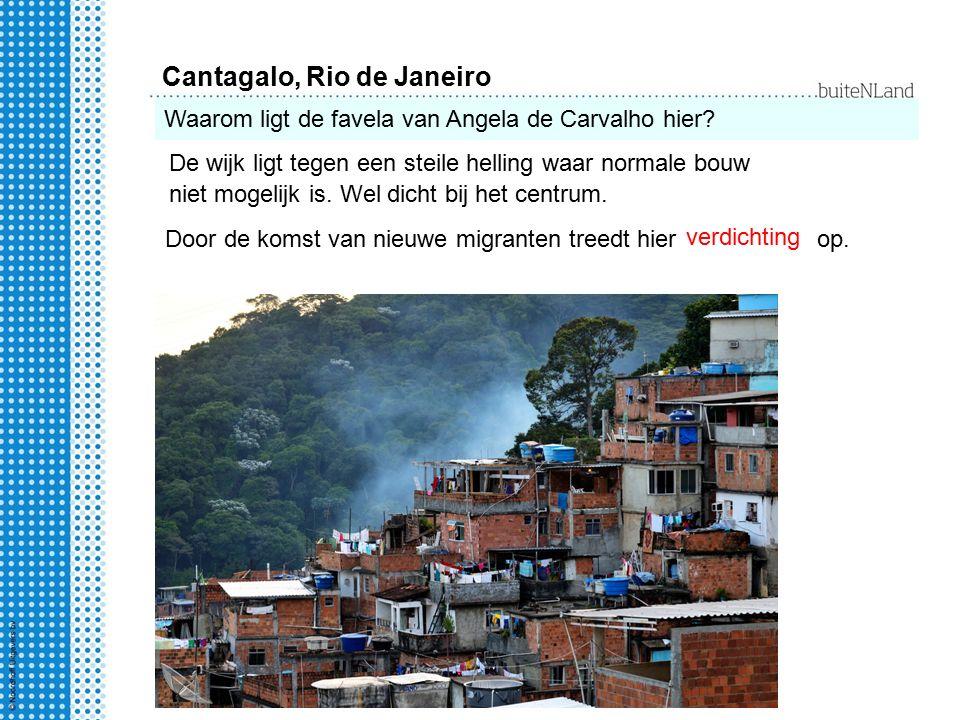 Cantagalo, Rio de Janeiro Waarom ligt de favela van Angela de Carvalho hier? De wijk ligt tegen een steile helling waar normale bouw niet mogelijk is.