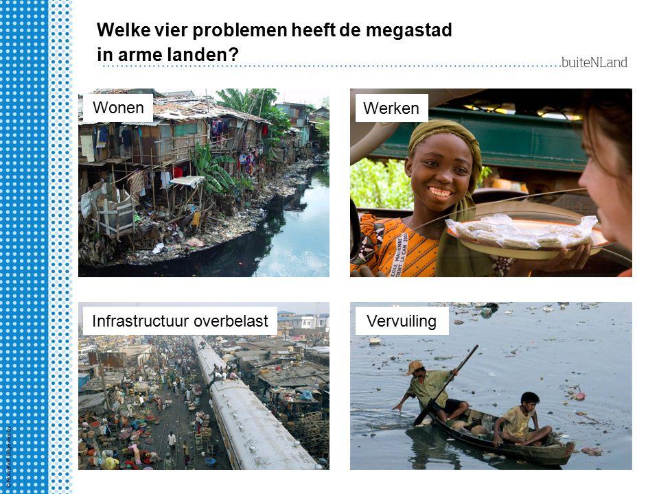Welke vier problemen heeft de megastad in arme landen? Wonen Werken Infrastructuur overbelastVervuiling