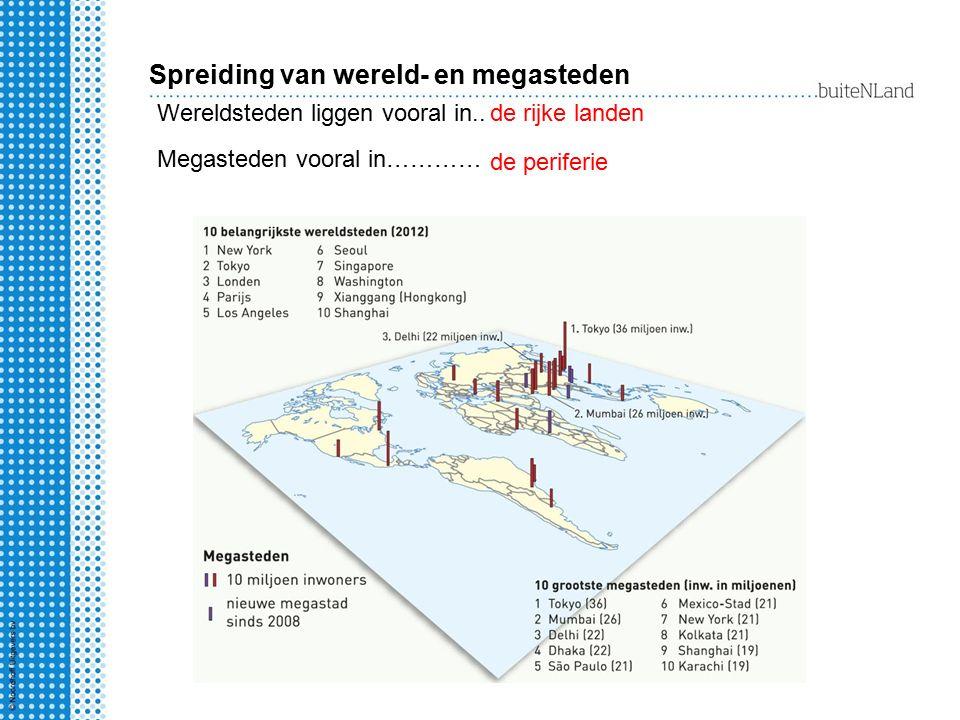 Spreiding van wereld- en megasteden de rijke landen de periferie Wereldsteden liggen vooral in.. Megasteden vooral in…………