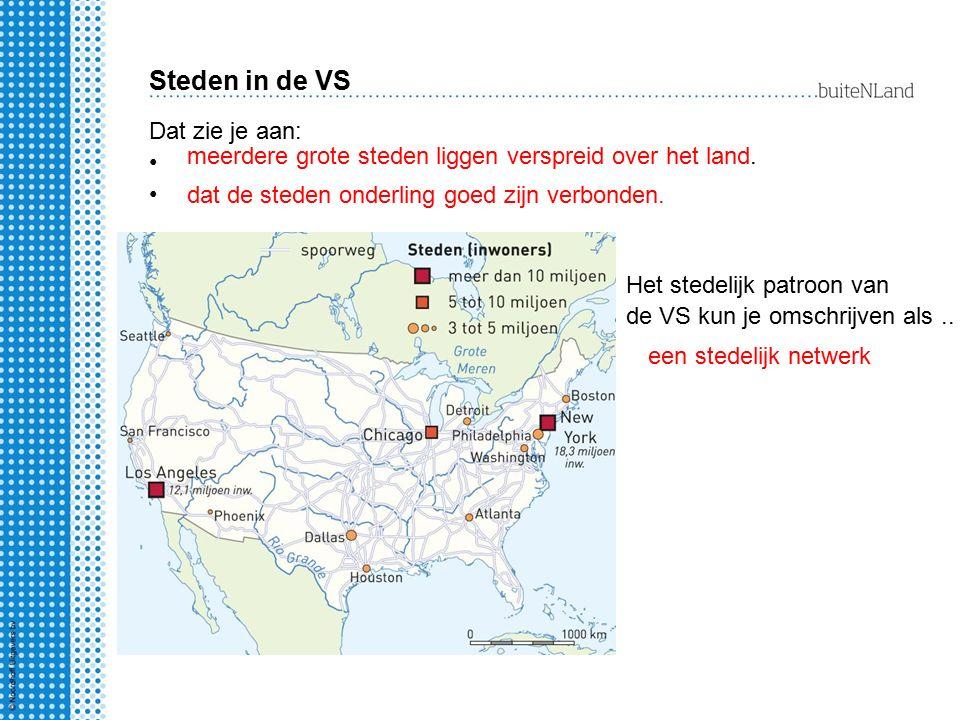 Steden in de VS Het stedelijk patroon van de VS kun je omschrijven als.. een stedelijk netwerk Dat zie je aan: meerdere grote steden liggen verspreid