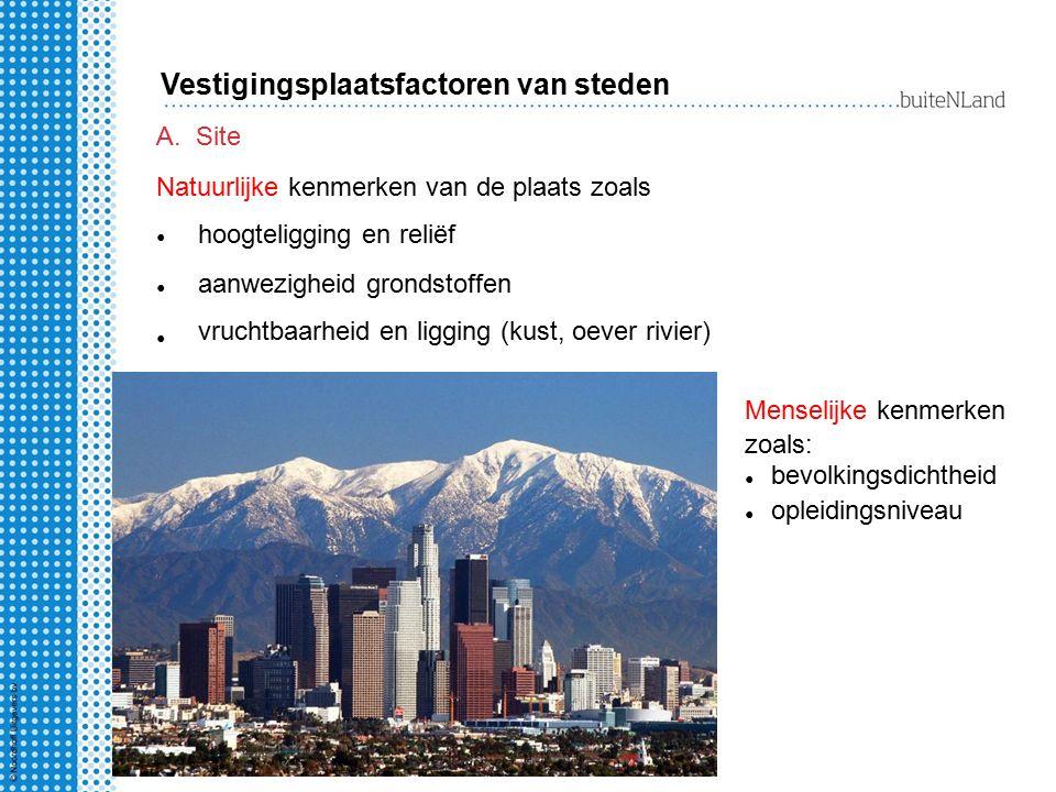 A.Site Natuurlijke kenmerken van de plaats zoals Vestigingsplaatsfactoren van steden Menselijke kenmerken zoals: bevolkingsdichtheid opleidingsniveau