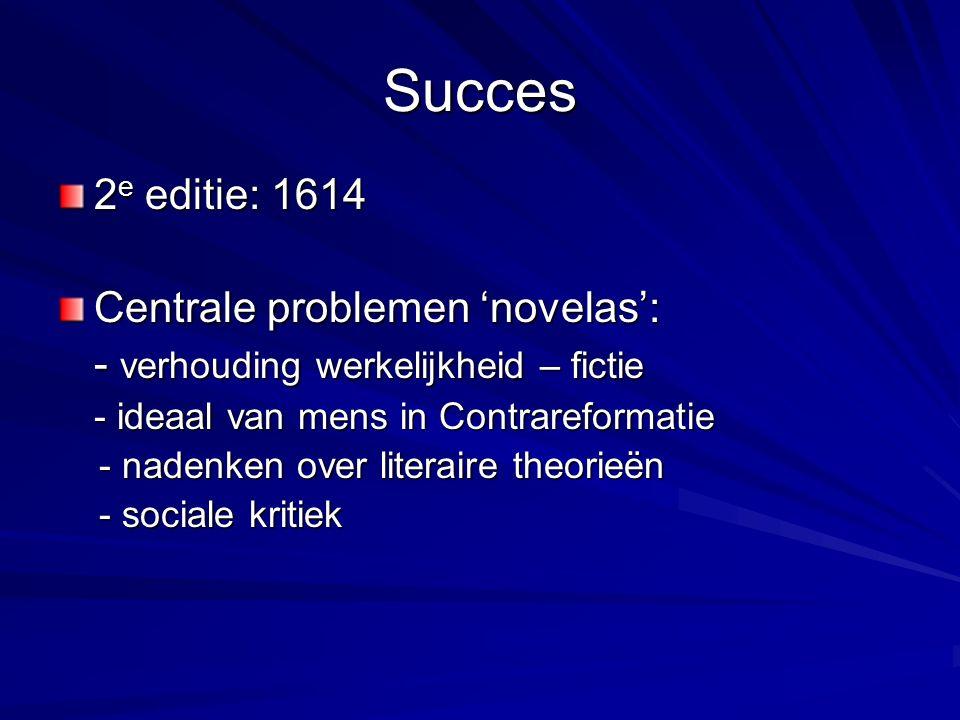 Succes 2 e editie: 1614 Centrale problemen 'novelas': - verhouding werkelijkheid – fictie - ideaal van mens in Contrareformatie - nadenken over literaire theorieën - nadenken over literaire theorieën - sociale kritiek - sociale kritiek