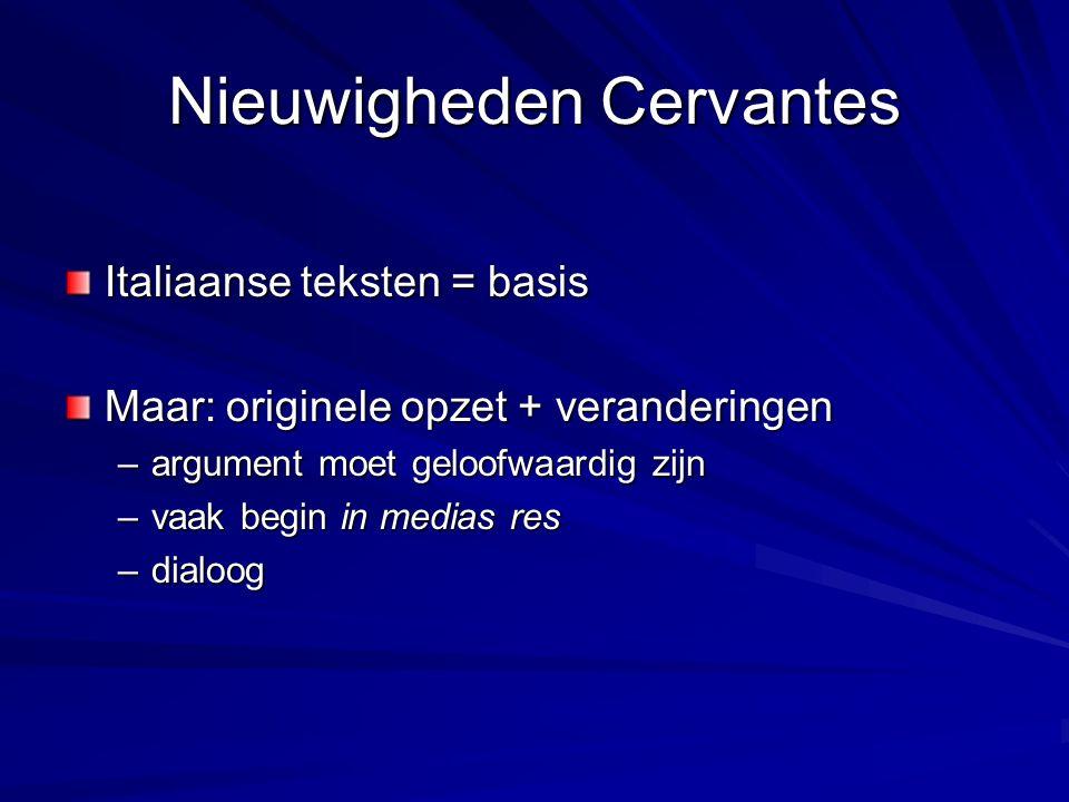 Nieuwigheden Cervantes Italiaanse teksten = basis Maar: originele opzet + veranderingen –argument moet geloofwaardig zijn –vaak begin in medias res –dialoog
