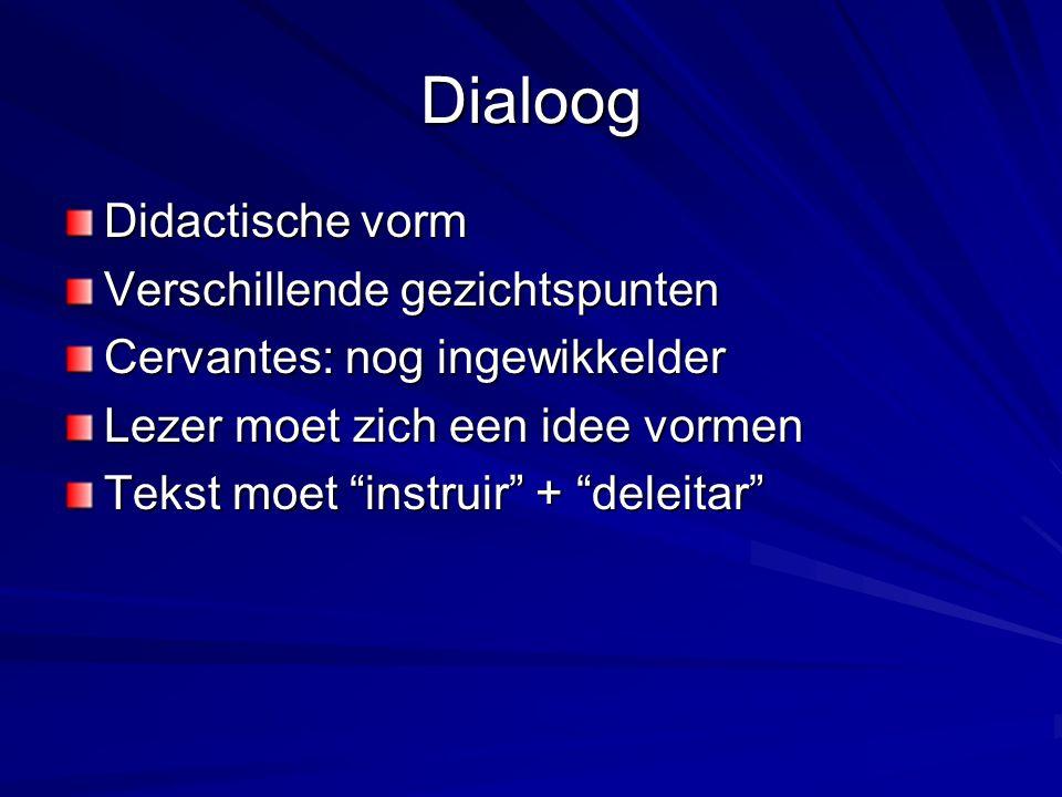 Dialoog Didactische vorm Verschillende gezichtspunten Cervantes: nog ingewikkelder Lezer moet zich een idee vormen Tekst moet instruir + deleitar