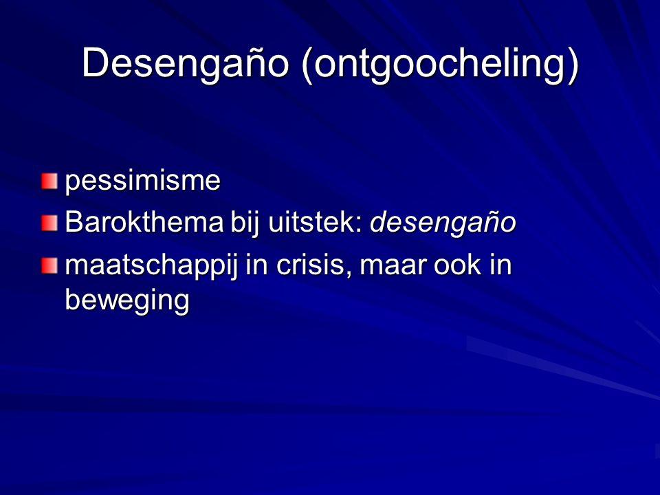 Desengaño (ontgoocheling) pessimisme Barokthema bij uitstek: desengaño maatschappij in crisis, maar ook in beweging