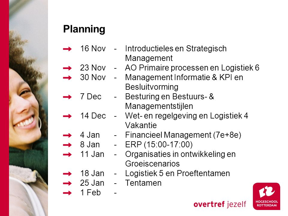 Planning 16 Nov-Introductieles en Strategisch Management 23 Nov-AO Primaire processen en Logistiek 6 30 Nov-Management Informatie & KPI en Besluitvorming 7 Dec-Besturing en Bestuurs- & Managementstijlen 14 Dec-Wet- en regelgeving en Logistiek 4 Vakantie 4 Jan-Financieel Management (7e+8e) 8 Jan-ERP (15:00-17:00) 11 Jan-Organisaties in ontwikkeling en Groeiscenarios 18 Jan-Logistiek 5 en Proeftentamen 25 Jan-Tentamen 1 Feb-