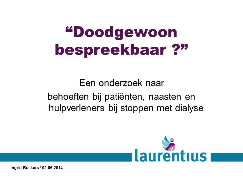 Doodgewoon bespreekbaar ? Een onderzoek naar behoeften bij patiënten, naasten en hulpverleners bij stoppen met dialyse Ingrid Beckers / 02-06-2014