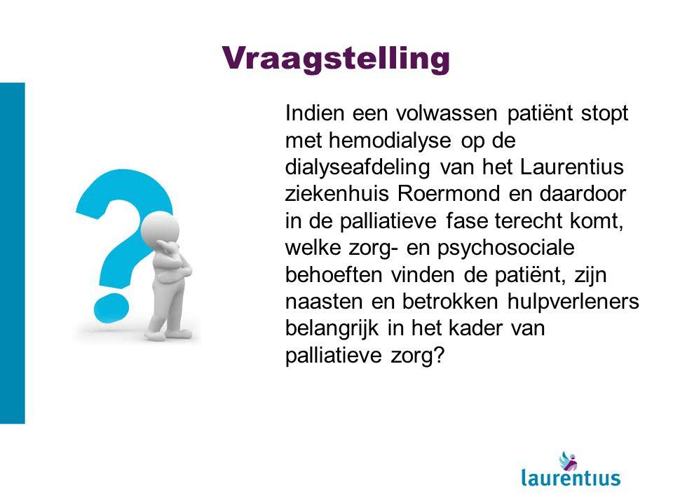 Vraagstelling Indien een volwassen patiënt stopt met hemodialyse op de dialyseafdeling van het Laurentius ziekenhuis Roermond en daardoor in de palliatieve fase terecht komt, welke zorg- en psychosociale behoeften vinden de patiënt, zijn naasten en betrokken hulpverleners belangrijk in het kader van palliatieve zorg?