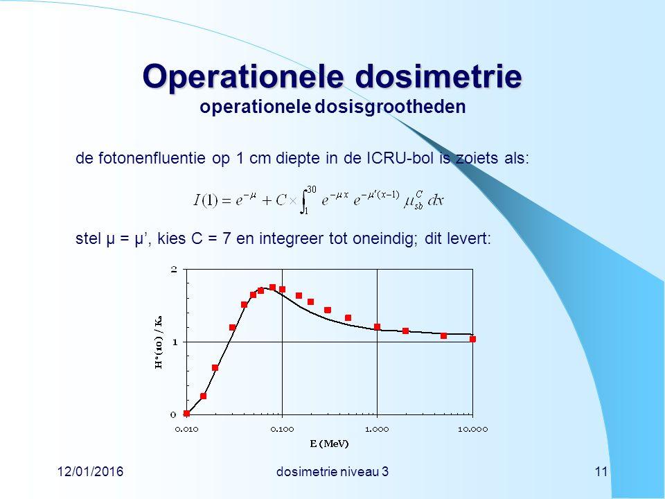 12/01/2016dosimetrie niveau 311 Operationele dosimetrie Operationele dosimetrie operationele dosisgrootheden de fotonenfluentie op 1 cm diepte in de ICRU-bol is zoiets als: stel µ = µ', kies C = 7 en integreer tot oneindig; dit levert: