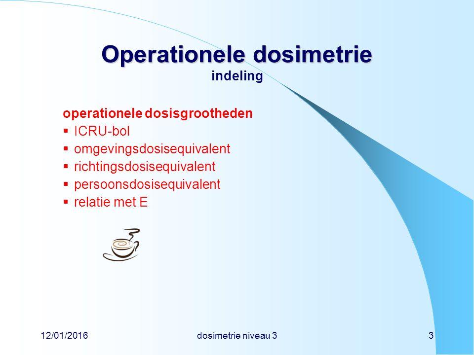 12/01/2016dosimetrie niveau 33 Operationele dosimetrie Operationele dosimetrie indeling operationele dosisgrootheden  ICRU-bol  omgevingsdosisequivalent  richtingsdosisequivalent  persoonsdosisequivalent  relatie met E