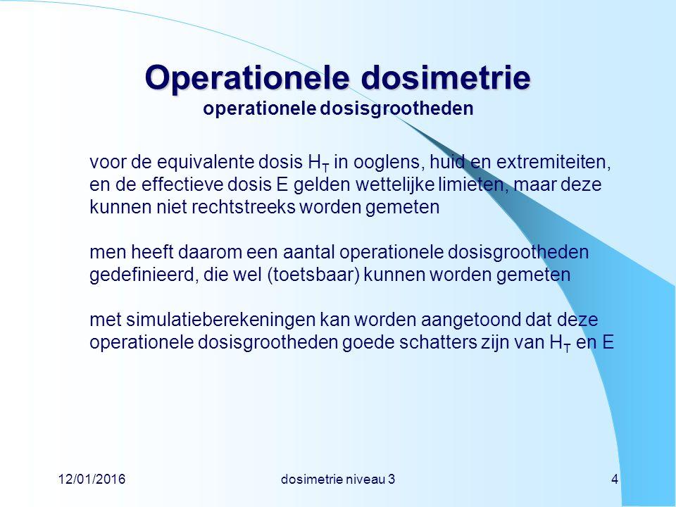 12/01/2016dosimetrie niveau 34 Operationele dosimetrie Operationele dosimetrie operationele dosisgrootheden voor de equivalente dosis H T in ooglens, huid en extremiteiten, en de effectieve dosis E gelden wettelijke limieten, maar deze kunnen niet rechtstreeks worden gemeten men heeft daarom een aantal operationele dosisgrootheden gedefinieerd, die wel (toetsbaar) kunnen worden gemeten met simulatieberekeningen kan worden aangetoond dat deze operationele dosisgrootheden goede schatters zijn van H T en E