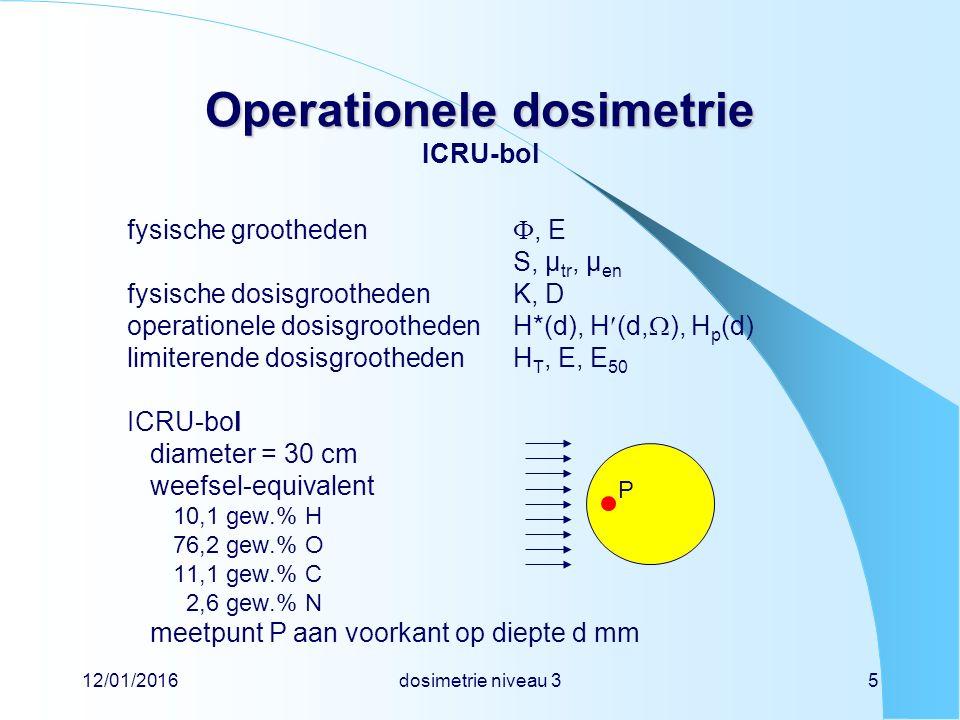 12/01/2016dosimetrie niveau 36 Operationele dosimetrie Operationele dosimetrie omgevingsdosisequivalent definitie van omgevingsdosisequivalent H*(d) het stralingsveld in punt P wordt denkbeeldig uitgebreid over een dusdanig gebied dat daar de gehele ICRU-bol in past (uitgebreid veld), en vervolgens wordt alle straling in punt P geacht van de voorkant te komen (uitgericht veld) H*(d) is het dosisequivalent dat op een diepte van d mm in de ICRU-bol zou zijn gemeten in het uitgebreide en uitgerichte veld eenheid is de sievert (Sv) het omgevingsdosisequivalent is een schatter van de effectieve dosis E