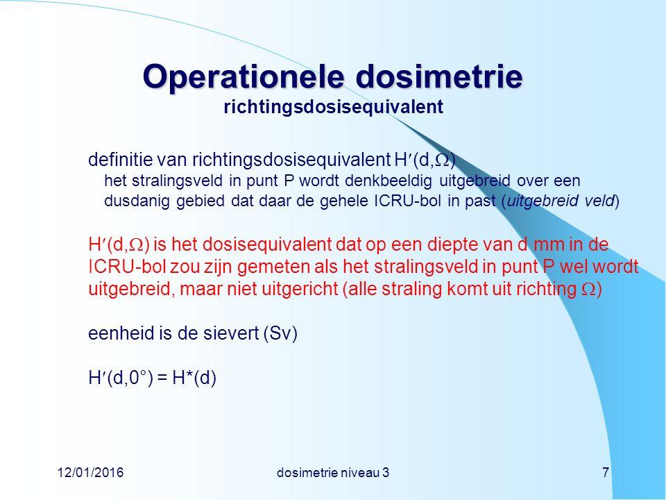 12/01/2016dosimetrie niveau 37 Operationele dosimetrie Operationele dosimetrie richtingsdosisequivalent definitie van richtingsdosisequivalent H(d,  ) het stralingsveld in punt P wordt denkbeeldig uitgebreid over een dusdanig gebied dat daar de gehele ICRU-bol in past (uitgebreid veld) H(d,  ) is het dosisequivalent dat op een diepte van d mm in de ICRU-bol zou zijn gemeten als het stralingsveld in punt P wel wordt uitgebreid, maar niet uitgericht (alle straling komt uit richting  ) eenheid is de sievert (Sv) H(d,0°) = H*(d)